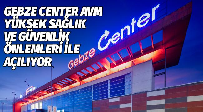 Gebze Center, önlemlerle 1 Haziran'da açılıyor!