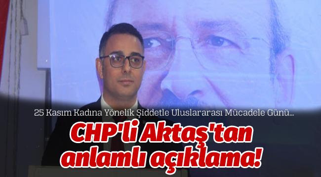 CHP'li Aktaş'tan anlamlı açıklama!