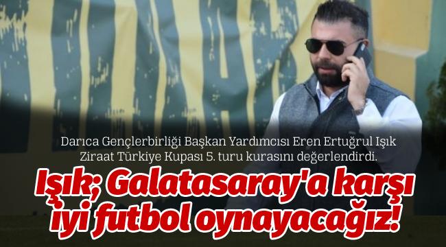 Işık; Galatasaray'a karşı iyi futbol oynayacağız!