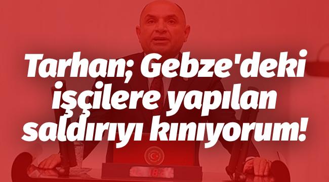 Tarhan; Gebze'deki işçilere yapılan saldırıyı kınıyorum!