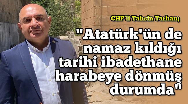 """CHP'li Tarhan: """"Atatürk'ün de namaz kıldığı tarihi ibadethane harabeye dönmüş durumda"""""""