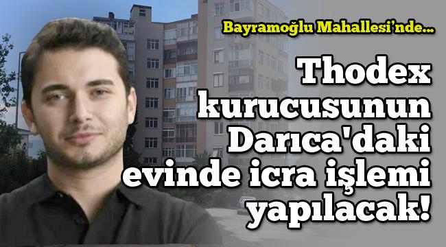 Thodex kurucusunun Darıca'daki evinde icra işlemi yapılacak!